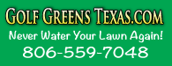 Golf Greens Texas.com: Never Water Your Lawn Again! | 806-559-7048